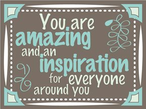 You are amazing and an inspiration